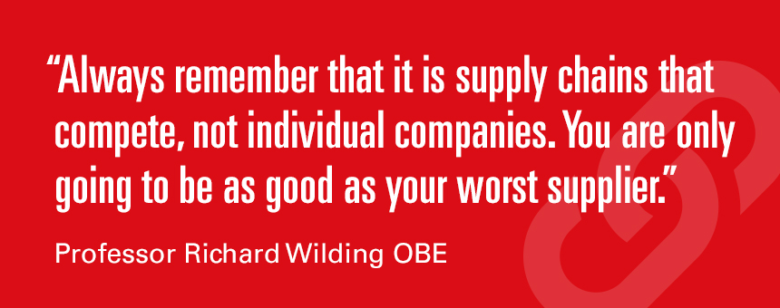 Always remember that it is supply chains that compete, not individual companies. You are only going to be as good as your worst supplier. Professor Richard Wilding OBE